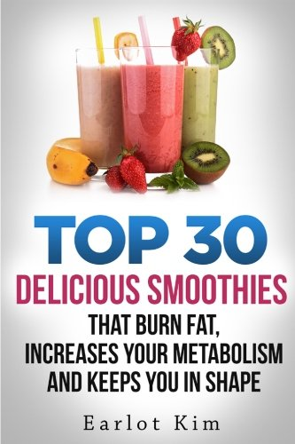 Smoothies:Top 30 Delicious Smoothies That Burns Fat, Increases Your Metabolism and Keeps You In Shape