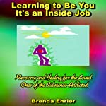 Learning to Be You, It's an Inside Job: Recovery and Healing for the Loved Ones of the Substance-Addicted | Brenda Ehrler