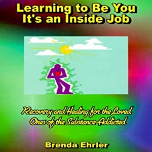 Learning to Be You, It's an Inside Job: Recovery and Healing for the Loved Ones of the Substance-Addicted | [Brenda Ehrler]
