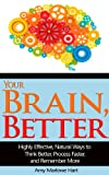 Your Brain, Better: Highly Effective, Natural Ways to Think Better, Process Faster, and Remember More