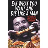 Eat What You Want And Die Like A Man: The World's Unhealthiest Cookbook ~ Steve Graham
