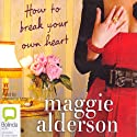 How to Break Your Own Heart (       UNABRIDGED) by Maggie Alderson Narrated by Catherine Milte
