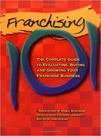 Franchising 101: The Complete Guide to Evaluating, Buying and Growing Your Franchise Business written by The Association of Small Business Development Centers
