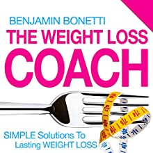 The Weight Loss Coach: Simple Solutions to Lasting Weight Loss: With Weight Loss Hypnotherapy Audio (       ABRIDGED) by Benjamin P Bonetti Narrated by Benjamin P Bonetti