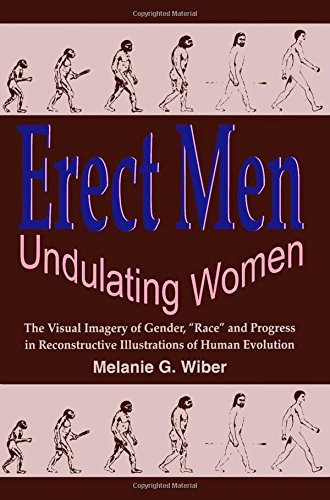 """Erect Men/Undulating Women: The Visual Imagery of Gender, """"Race"""" and Progress in Reconstructive Illustrations of Hum"""