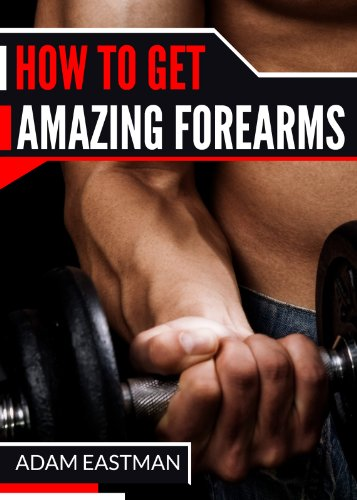 How to Get Amazing Forearms: Amazing Ways to Build Those Forearms. WIth Forearm Exercises that will give your Forearms that are Defined and Vascular look ... get Jealous. Don't Wait. Get Forearms NOW!) PDF