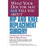 What Your Doctor May Not Tell You About(TM) Hip and Knee Replacement Surgery: Everything You Need to Know to Make the Right Decisions ~ Ronald P. Grelsamer