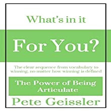 What's in It for You?: The Clear Sequence from Vocabulary to Winning, No Matter How Winning Is Defined: The Power of Being Articulate (       UNABRIDGED) by Pete Geissler Narrated by Clare Feighan