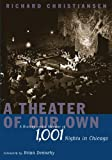 By Richard Christiansen A Theater of Our Own: A History and a Memoir of 1,001 Nights in Chicago (1st Edition)