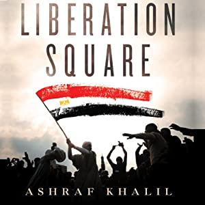 Liberation Square: Inside the Egyptian Revolution and the Rebirth of a Nation | [Ashraf Khalil]