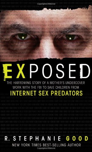 Exposed: The Harrowing Story of a Mother's Undercover Work with the FBI to Save Children from Internet Sex Predators, Good, R. Stephanie