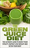 The Green Juice Diet: The Ultimate Guide To Boost Your Vitality, Rapidly Lose Weight And Detox Your Body (green juice diet, green juice, green juicing, ... recipes, detox your body, lose weight)