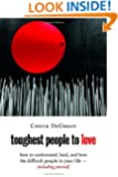 Toughest People to Love: How to Understand, Lead, and Love the Difficult People in Your Life -- Including Yourself