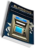 Building Your Blogging Cash Machines: A Step by Step Guide To Building, Optimizing and Generating Non-stop Income Every Single Day With Your Very Own WordPress Cash Machine!