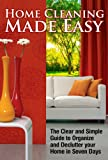 Home Cleaning Made Easy-The Clear and Simple Guide to Help Organize and Declutter your Home in Seven Days (Cleaning Tips, Declutter, Organizing, Clean House)