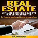 Real Estate Investors Guide: Real Estate Investing for Beginners. How You Can Make Money and Become Financially Free.: Investing in Real Estate, Real Estate ... Flipping, Rental Income, Buying Houses | C.M. Middleton