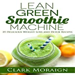 Lean Green Smoothie Machine: 25 Delicious Weight Loss and Detox Recipes: Lean Muscle Building, Volume 1 | Clark Moraign
