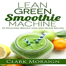 Lean Green Smoothie Machine: 25 Delicious Weight Loss and Detox Recipes: Lean Muscle Building, Volume 1 (       UNABRIDGED) by Clark Moraign Narrated by William L. Sturdevant
