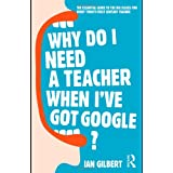 Why Do I Need a Teacher When I've got Google?: The Essential Guide to the Big Issues for Every 21st Century Teacherby Ian Gilbert