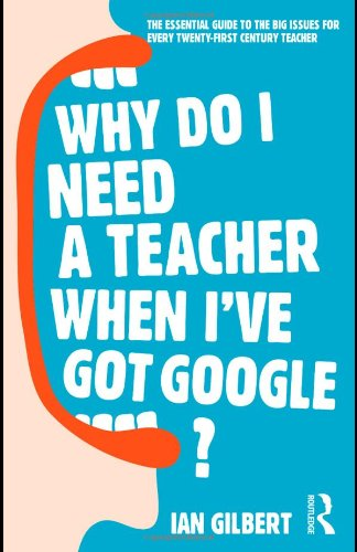 Why Do I Need a Teacher When I&#039;ve got Google?: The Essential Guide to the Big Issues for Every 21st Century Teacher