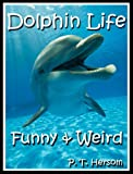 Dolphin Life Funny & Weird Marine Mammals - Learn with Amazing Photos and Fun Facts About Dolphins and Marine Mammals (Funny & Weird Animals Series)