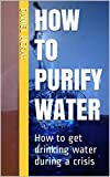 How to Purify Water: How to get drinking water during a crisis