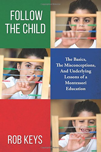 Follow the Child: The Basics, the Misunderstandings, And Underlying Lessons of a Montessori Education