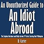 An Unauthorized Guide to an Idiot Abroad: The Stephen Merchant and Ricky Gervais TV Series Starring Karl Pilkington | D. Carter