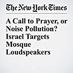 A Call to Prayer, or Noise Pollution? Israel Targets Mosque Loudspeakers | Peter Baker