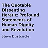 The Quotable Dissenting Heretic: Profound Statements of Human Dignity and Revolution ~ Steve Dustcircle