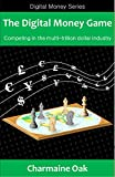 The Digital Money Game: Competing in the multi-trillion dollar industry (The Digital Money Series Book 1)