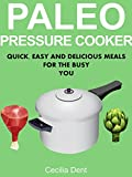 Paleo Pressure Cooker: Quick, Easy and Delicious Meals for the Busy You