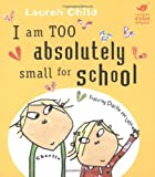 Lauren Child I am Absolutely Too Small for School (Charlie and Lola)