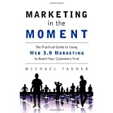 Marketing in the Moment: The Practical Guide to Using Web 3.0 Marketing to Reach Your Customers First ~ Michael Scott Tasner