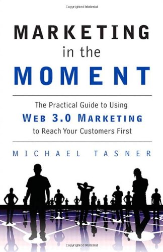 Marketing in the Moment: The Practical Guide to Using Web 3.0 Marketing to Reach Your Customers First