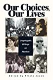 cover of Our Choices, Our Lives: Unapologetic Writings on Abortion