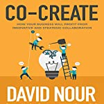 Co-Create: How Your Business Will Profit from Innovative and Strategic Collaboration | David Nour