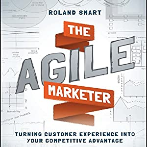 The Agile Marketer: Turning Customer Experience into Your Competitive Advantage Hörbuch von Roland Smart Gesprochen von: Don Hagen