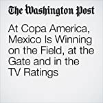 At Copa America, Mexico Is Winning on the Field, at the Gate and in the TV Ratings | Simon Evans