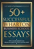 50+ Successful Wharton Business School Essays: Successful Application Essays - Gain Entry to the World's Top Business Schools (Volume 1)