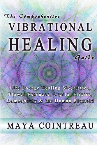 The Comprehensive Vibrational Healing Guide: Life Energy Healing Modalities,  Flower Essences, Crystal Elixirs,  Homeopathy & the Human Biofield
