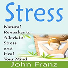 Stress: Natural Remedies to Alleviate Stress and Heal Your Mind (       UNABRIDGED) by John Franz Narrated by Michael Pauley