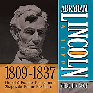 Abraham Lincoln: A Life 1809-1837: Lincoln's Frontier Background Shapes the Future President | [Michael Burlingame]