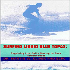 Surfing Liquid Blue Topaz: Regaining Lost Skills, Moving to Peak Performances | [Martin W. Oliver]