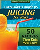 A Beginners Guide To Juicing For Kids: 50 Recipes That Kids Will Love (The Juicing Solution)