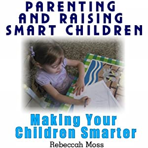 Parenting and Raising Smart Children: Parenting Guide To Making Your Children Smarter | [Rebeccah Moss]