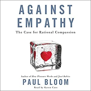 Against Empathy: The Case for Rational Compassion Audiobook by Paul Bloom Narrated by Karen Cass