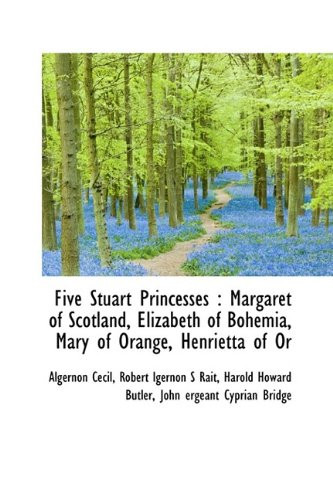 Five Stuart Princesses: Margaret of Scotland, Elizabeth of Bohemia, Mary of Orange, Henrietta of or