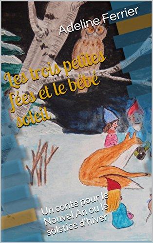 Adeline Ferrier - Les trois petites fées et le bébé soleil: Un conte pour le Nouvel An ou le solstice d'hiver