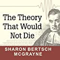The Theory That Would Not Die: How Bayes' Rule Cracked the Enigma Code, Hunted Down Russian Submarines, and Emerged Triumphant from Two Centuries of Controversy (       UNABRIDGED) by Sharon Bertsch McGrayne Narrated by Laural Merlington